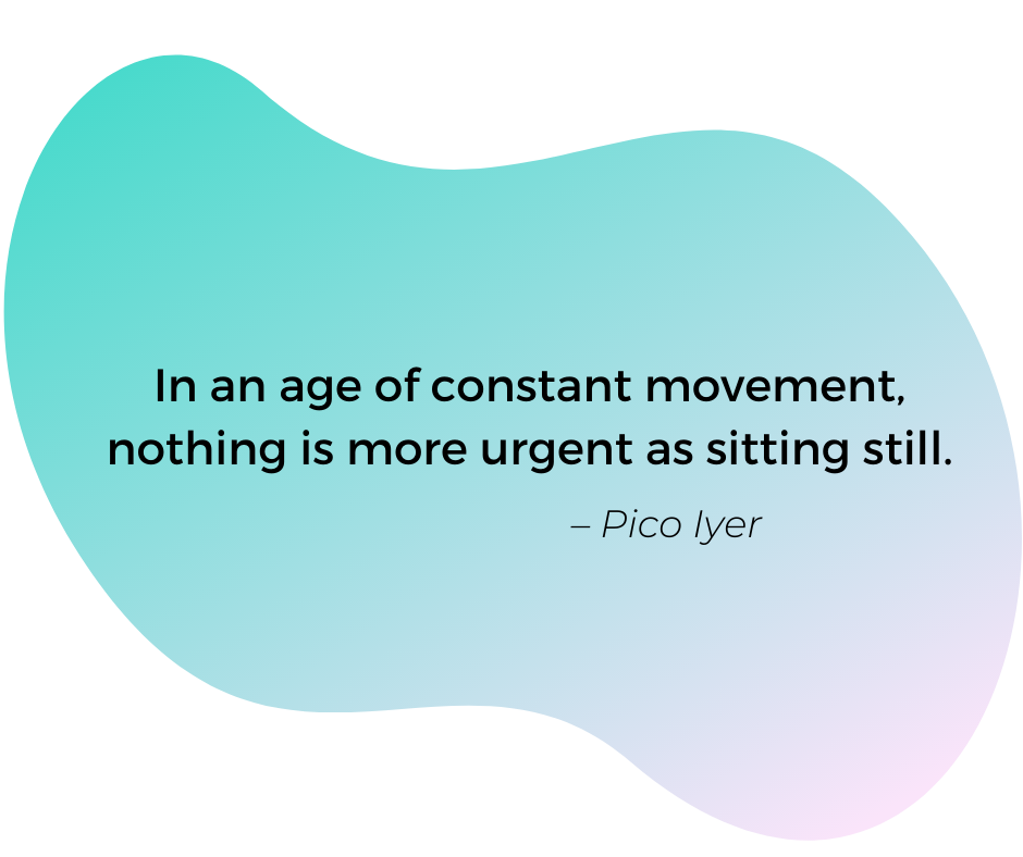 Quote by Pico Iyer: In an age of constant movement, nothing is more urgent as sitting still.