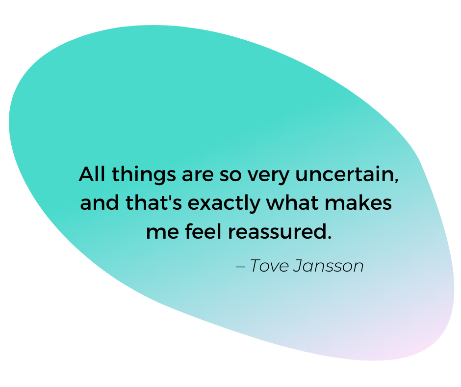 Quote by Tove Jansson: All things are so very uncertain, and that's exactly what makes me feel reassured.